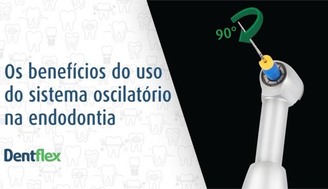 Os benefícios do uso do sistema oscilatório na endodontia