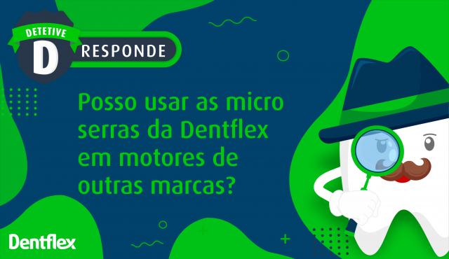 Posso usar as micro serras da Dentflex em motores de outras marcas?